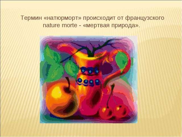 Термин «натюрморт» происходит от французского nature morte - «мертвая природа».