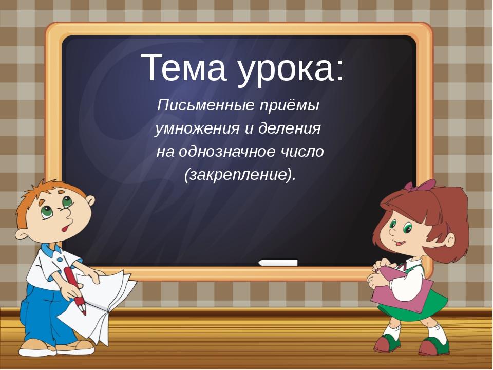 Тема урока: Письменные приёмы умножения и деления на однозначное число (закре...