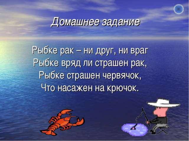 Рыбке рак – ни друг, ни враг Рыбке вряд ли страшен рак, Рыбке страшен червячо...