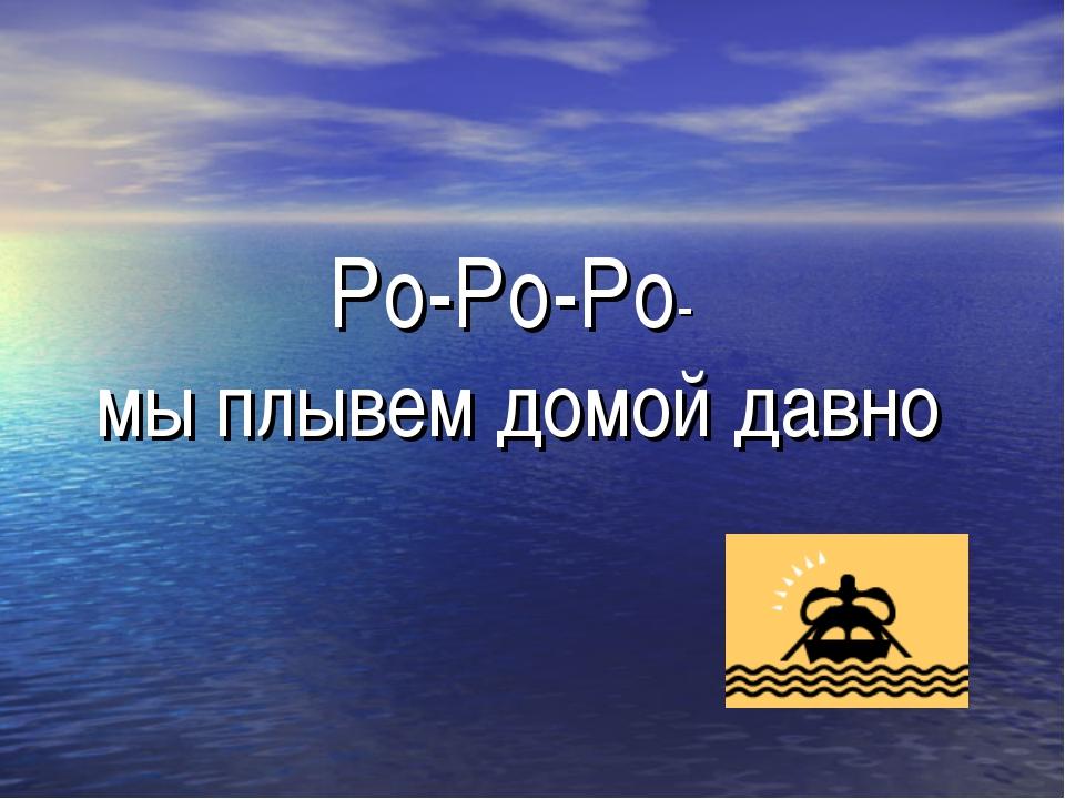 Ро-Ро-Ро- мы плывем домой давно