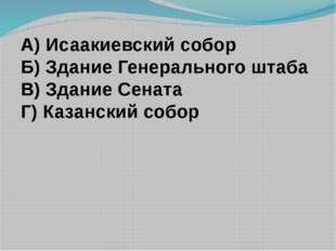 А) Исаакиевский собор Б) Здание Генерального штаба В) Здание Сената Г) Казанс
