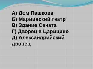 А) Дом Пашкова Б) Мариинский театр В) Здание Сената Г) Дворец в Царицино Д) А