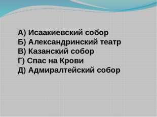 А) Исаакиевский собор Б) Александринский театр В) Казанский собор Г) Спас на