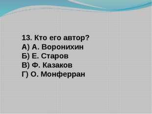 13. Кто его автор? А) А. Воронихин Б) Е. Старов В) Ф. Казаков Г) О. Монферран