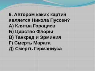 6. Автором каких картин является Никола Пуссен? А) Клятва Горациев Б) Царство