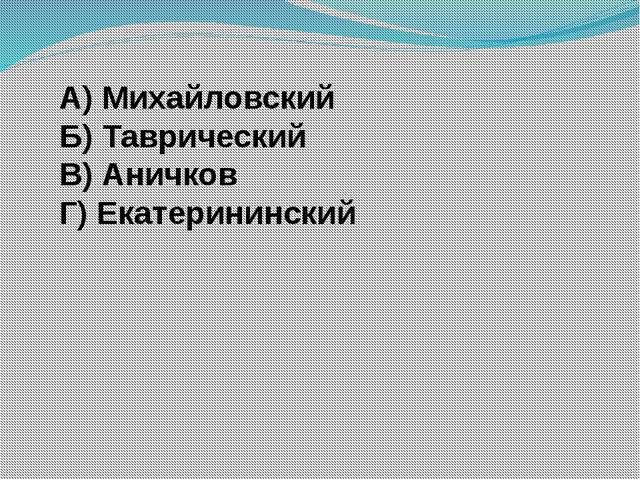 А) Михайловский Б) Таврический В) Аничков Г) Екатерининский