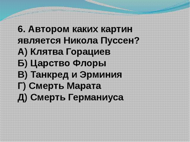 6. Автором каких картин является Никола Пуссен? А) Клятва Горациев Б) Царство...