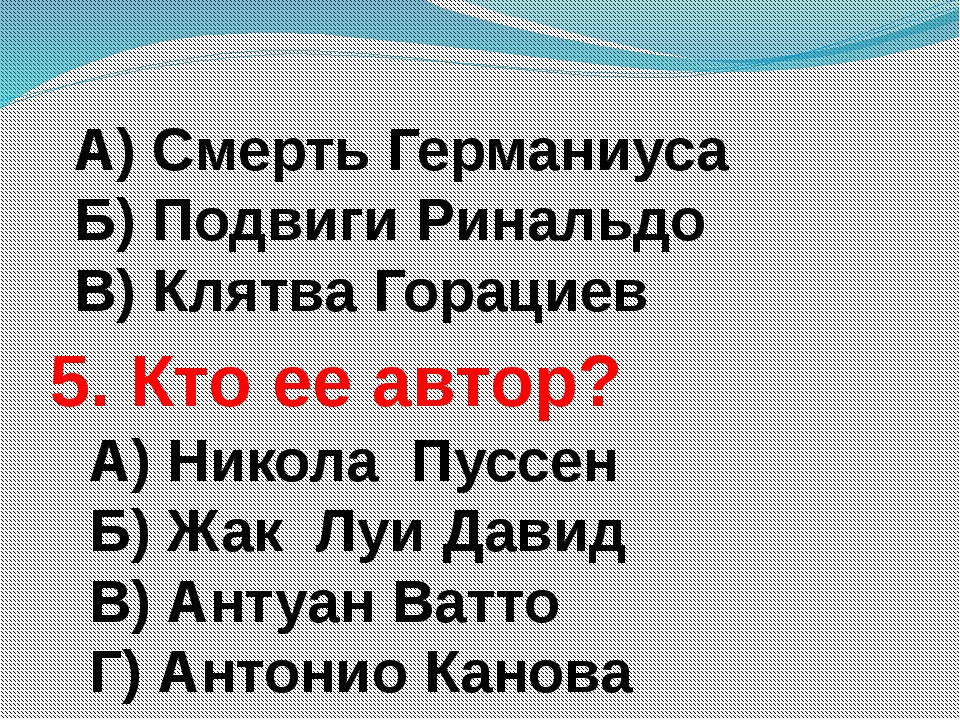 А) Смерть Германиуса Б) Подвиги Ринальдо В) Клятва Горациев 5. Кто ее автор?...