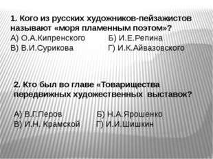 1. Кого из русских художников-пейзажистов называют «моря пламенным поэтом»? А