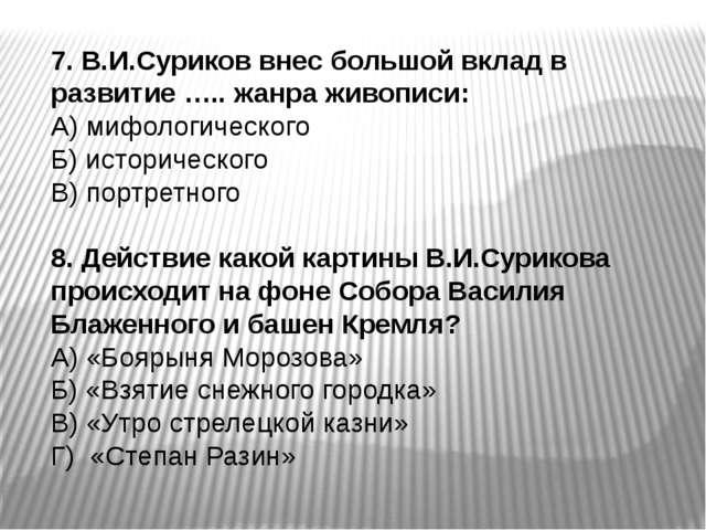 7. В.И.Суриков внес большой вклад в развитие ….. жанра живописи: А) мифологич...