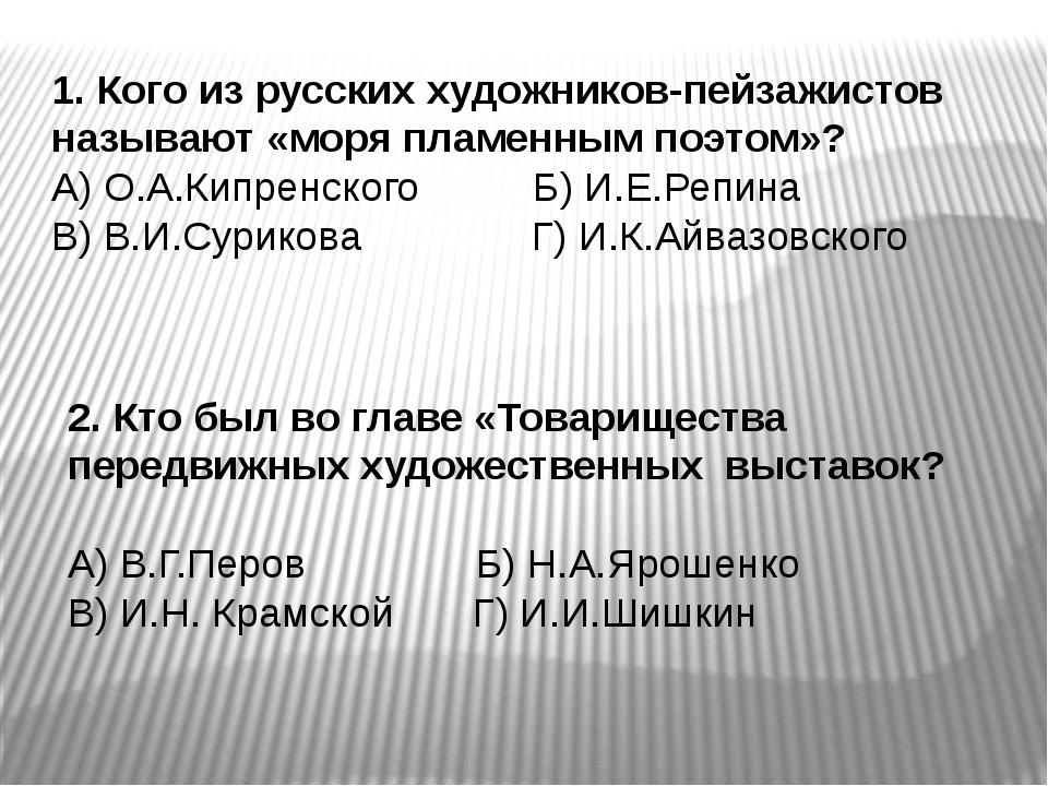 1. Кого из русских художников-пейзажистов называют «моря пламенным поэтом»? А...