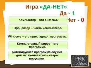Игра «ДА-НЕТ» Да - 1 Нет - 0 Компьютер – это система. Процессор – часть компь