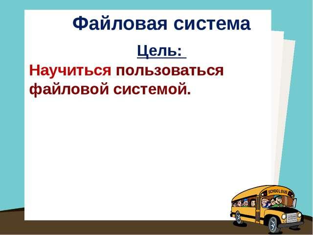Файловая система Цель: Научиться пользоваться файловой системой.
