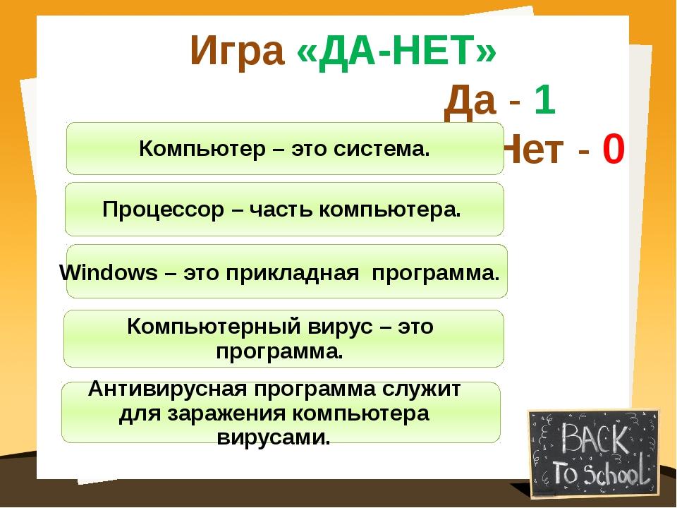 Игра «ДА-НЕТ» Да - 1 Нет - 0 Компьютер – это система. Процессор – часть компь...