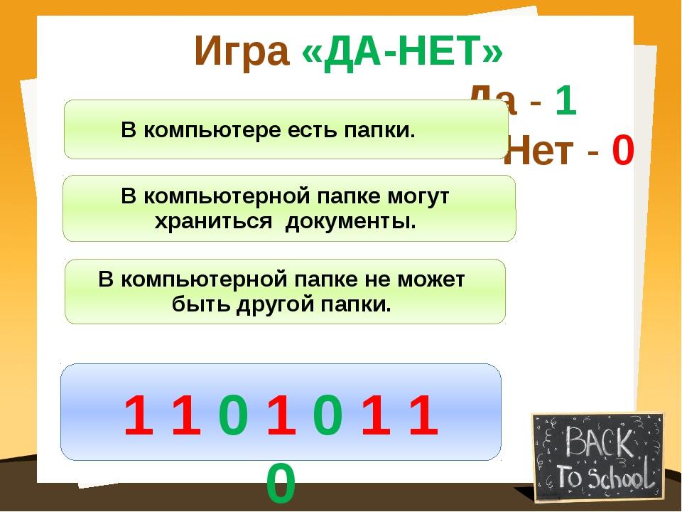 Игра «ДА-НЕТ» Да - 1 Нет - 0 В компьютерной папке не может быть другой папки....