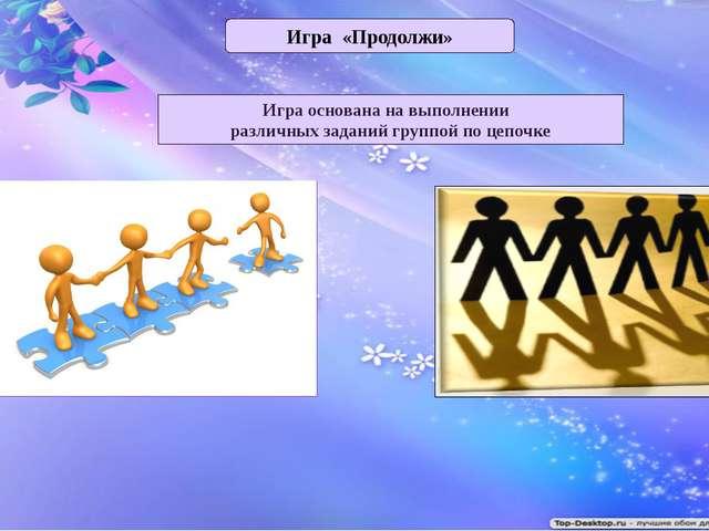 Игра «Продолжи» Игра основана на выполнении различных заданий группой по цепо...