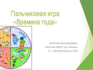 Пальчиковая игра «Времена года» Автор Рэчила Диана Дмитриевна, Воспитатель МБ
