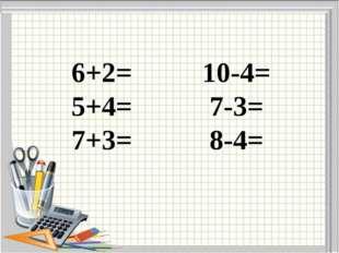 6+2= 10-4= 5+4= 7-3= 7+3= 8-4=