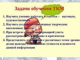 Задачи обучения ТКМ 1. Научить умению работать с текстом – научным, художеств