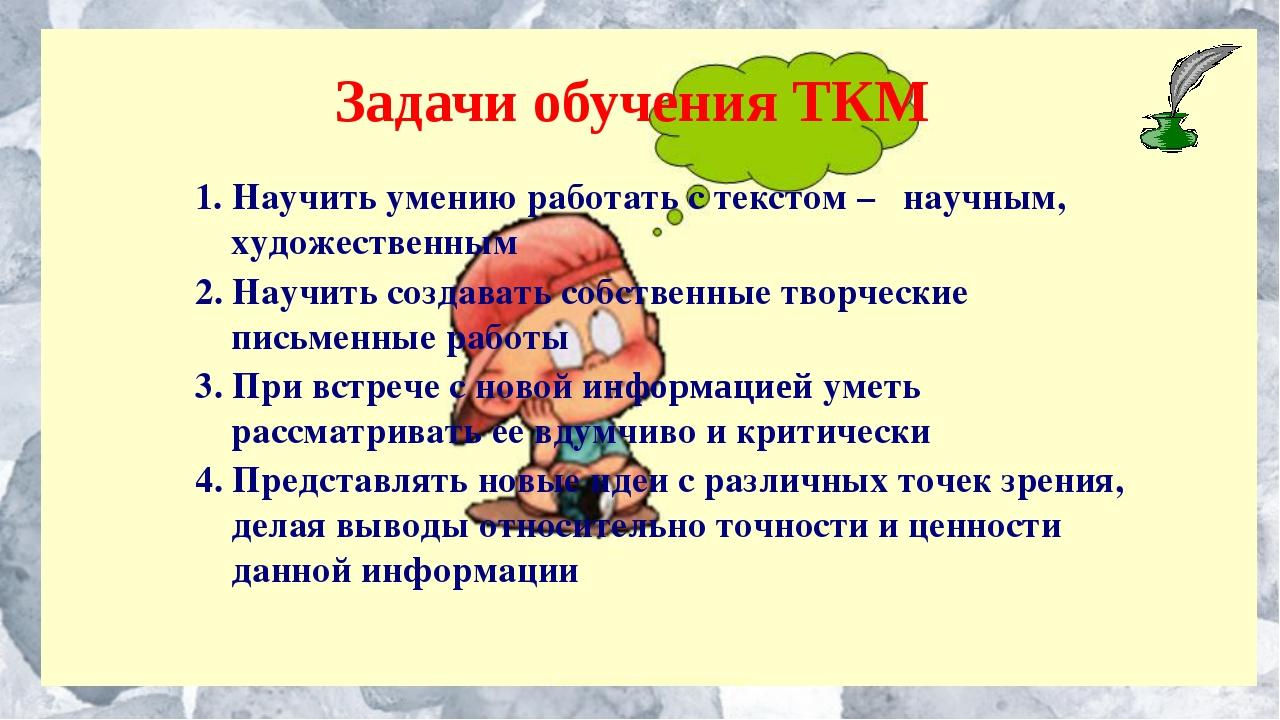 Задачи обучения ТКМ 1. Научить умению работать с текстом – научным, художеств...