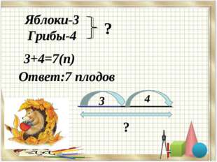 Яблоки-3 Грибы-4 ? 3+4=7(п) Ответ:7 плодов 3 4 ?