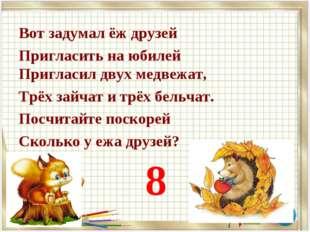 Вот задумал ёж друзей Пригласить на юбилей Пригласил двух медвежат, Трёх зайч