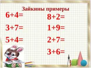 Зайкины примеры 6+4= 3+7= 5+4= 8+2= 1+9= 2+7= 3+6=