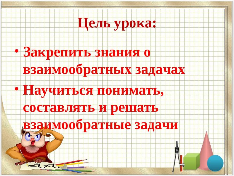 Цель урока: Закрепить знания о взаимообратных задачах Научиться понимать, сос...