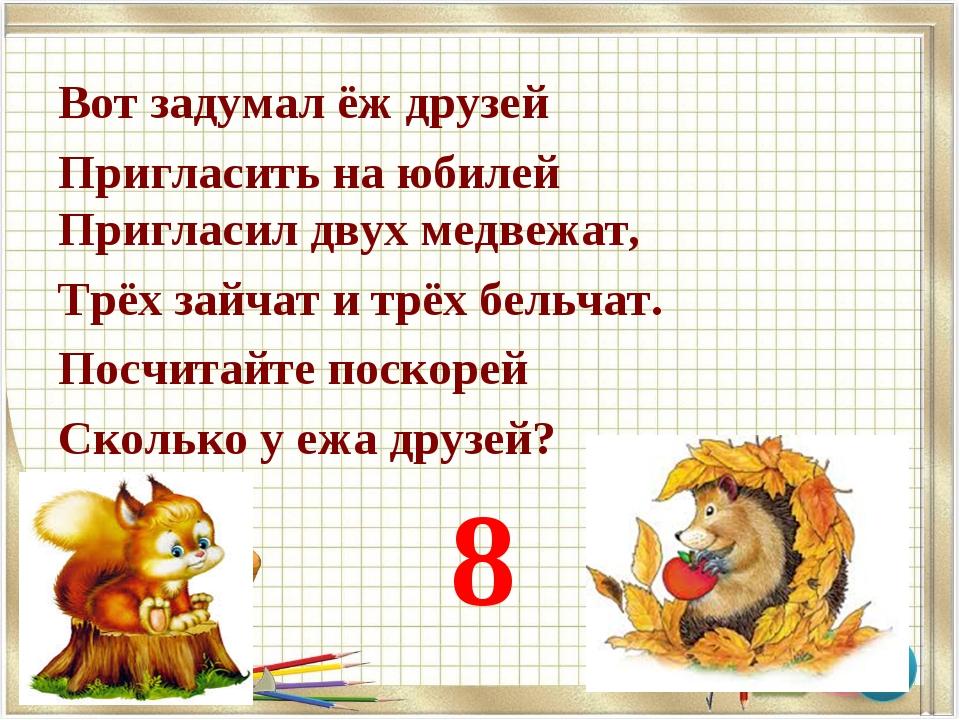 Вот задумал ёж друзей Пригласить на юбилей Пригласил двух медвежат, Трёх зайч...