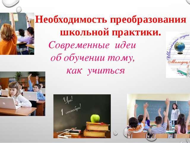Необходимость преобразования школьной практики. Современные идеи обобучении...