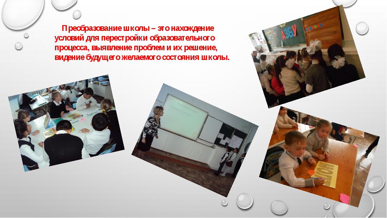 Преобразование школы – это нахождение условий для перестройки образовательно...