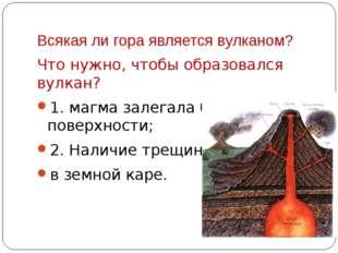 Всякая ли гора является вулканом? Что нужно, чтобы образовался вулкан? 1. маг