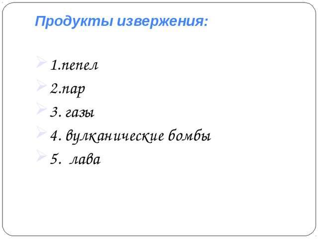 Продукты извержения: 1.пепел 2.пар 3. газы 4. вулканические бомбы 5. лава