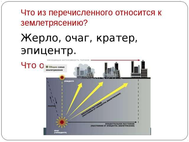 Что из перечисленного относится к землетрясению? Жерло, очаг, кратер, эпицент...