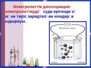 Электролиттік диссоциация-электролиттердің суда ерігенде оң және теріс заряд