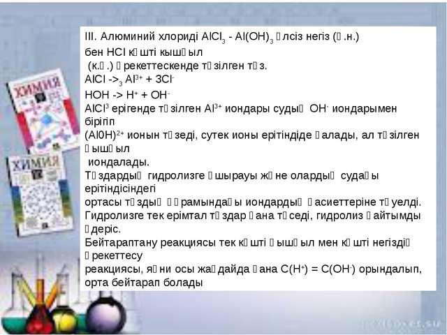 IІI. Алюминий хлоридіАlСl3- Аl(ОН)3әлсіз негіз (ө.н.) бенHClкүшті кышқыл...