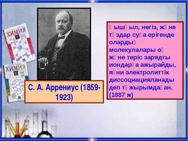 С. А. Аррениус (1859-1923) Қышқыл, негіз, және тұздар суға ерігенде олардың м...
