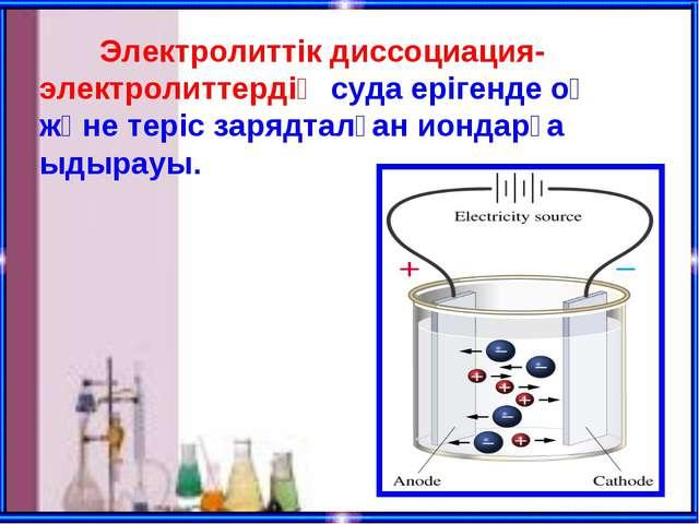Электролиттік диссоциация-электролиттердің суда ерігенде оң және теріс заряд...