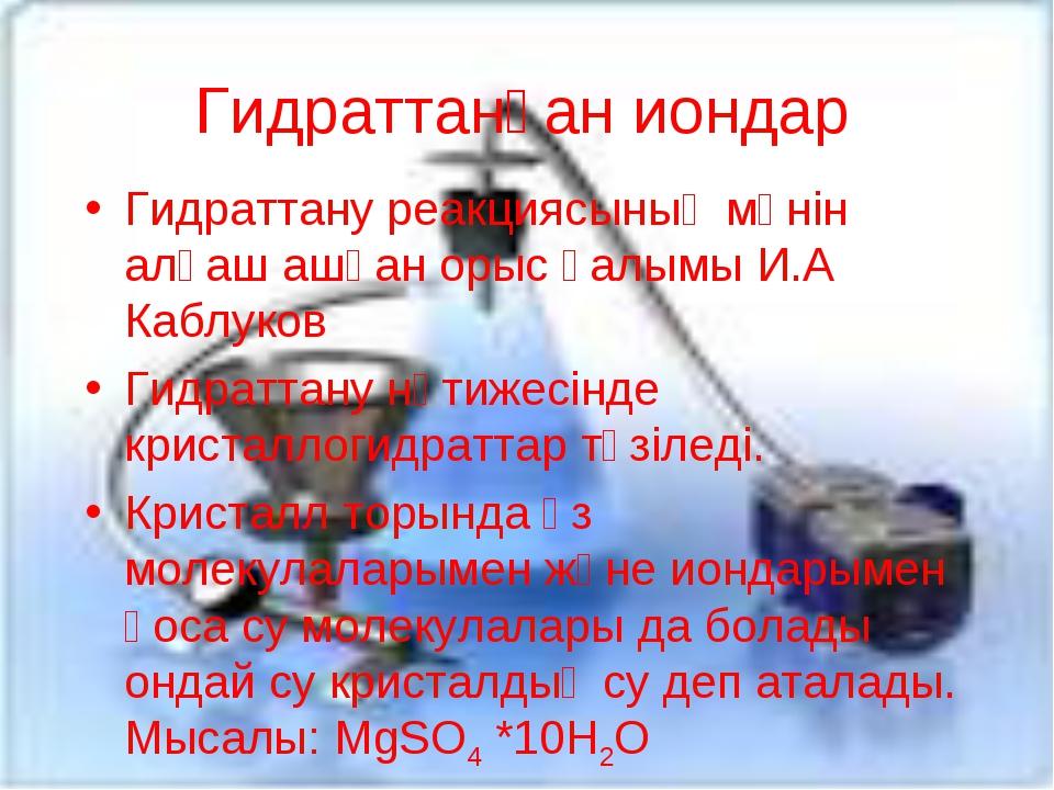 Гидраттанған иондар Гидраттану реакциясының мәнін алғаш ашқан орыс ғалымы И.А...