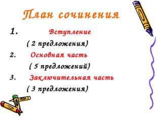 План сочинения Вступление ( 2 предложения) 2. Основная часть ( 5 предложений)