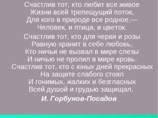 Счастлив тот, кто любит все живое Жизни всей трепещущий поток, Для кого в пр