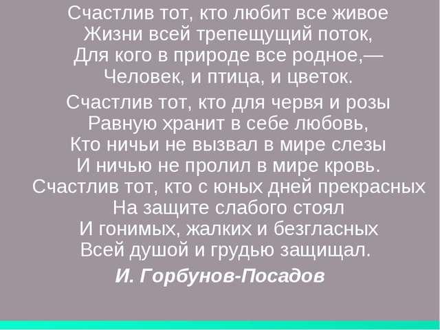Счастлив тот, кто любит все живое Жизни всей трепещущий поток, Для кого в пр...