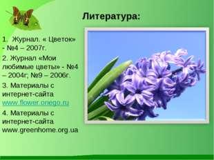 Литература: 1. Журнал. « Цветок» - №4 – 2007г. 2. Журнал «Мои любимые цветы»