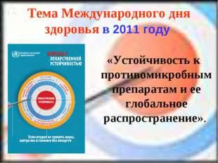 Тема Международного дня здоровья в 2011 году «Устойчивость к противомикробным