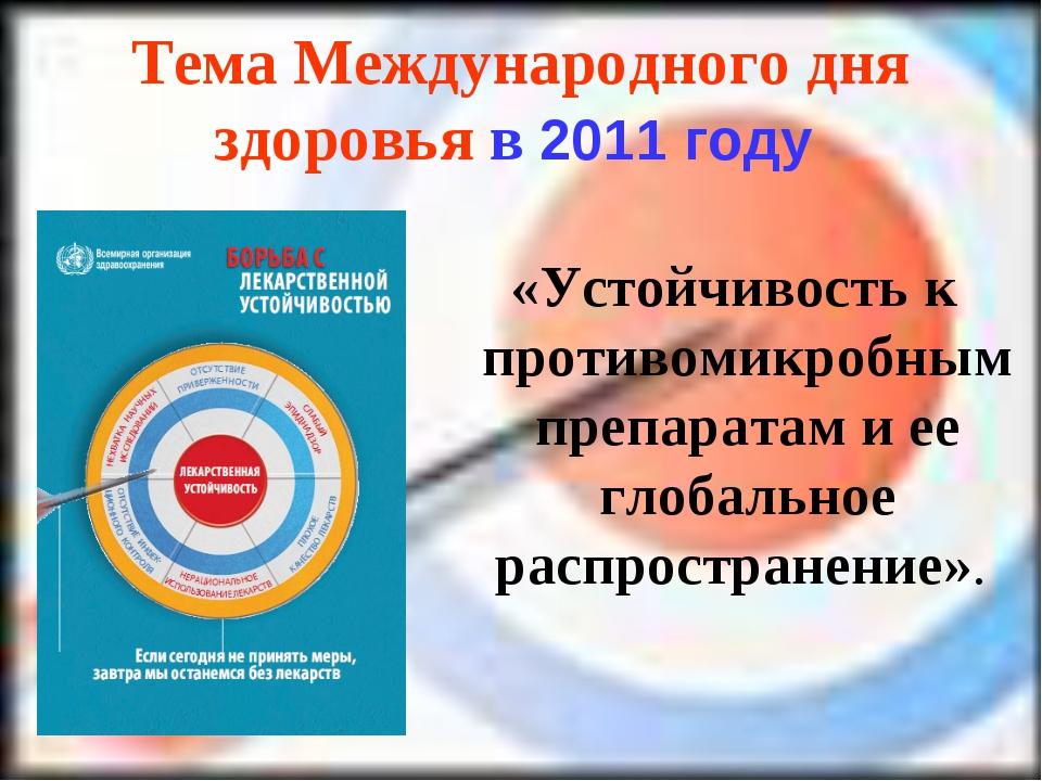 Тема Международного дня здоровья в 2011 году «Устойчивость к противомикробным...