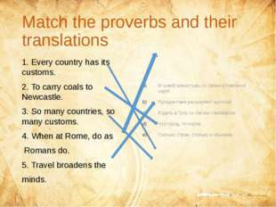 Match the proverbs and their translations 1. Every country has its customs.