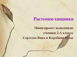 Растения-хищники Мини-проект выполнили ученики 2-А класса Сергеева Вика и Кор