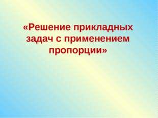 «Решение прикладных задач с применением пропорции»