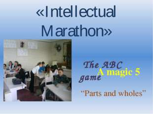 "«Intellectual Marathon» The ABC game A magic 5 ""Parts and wholes"""