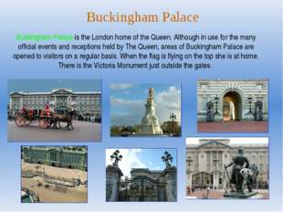 Buckingham Palace Buckingham Palace is the London home of the Queen. Although